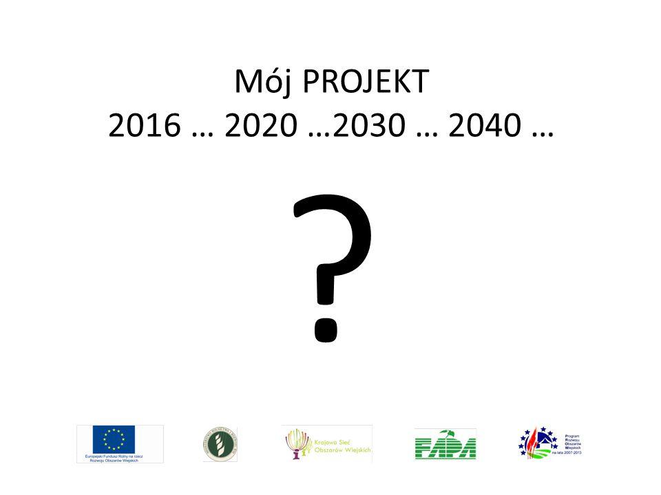 Mój PROJEKT 2016 … 2020 …2030 … 2040 … ?