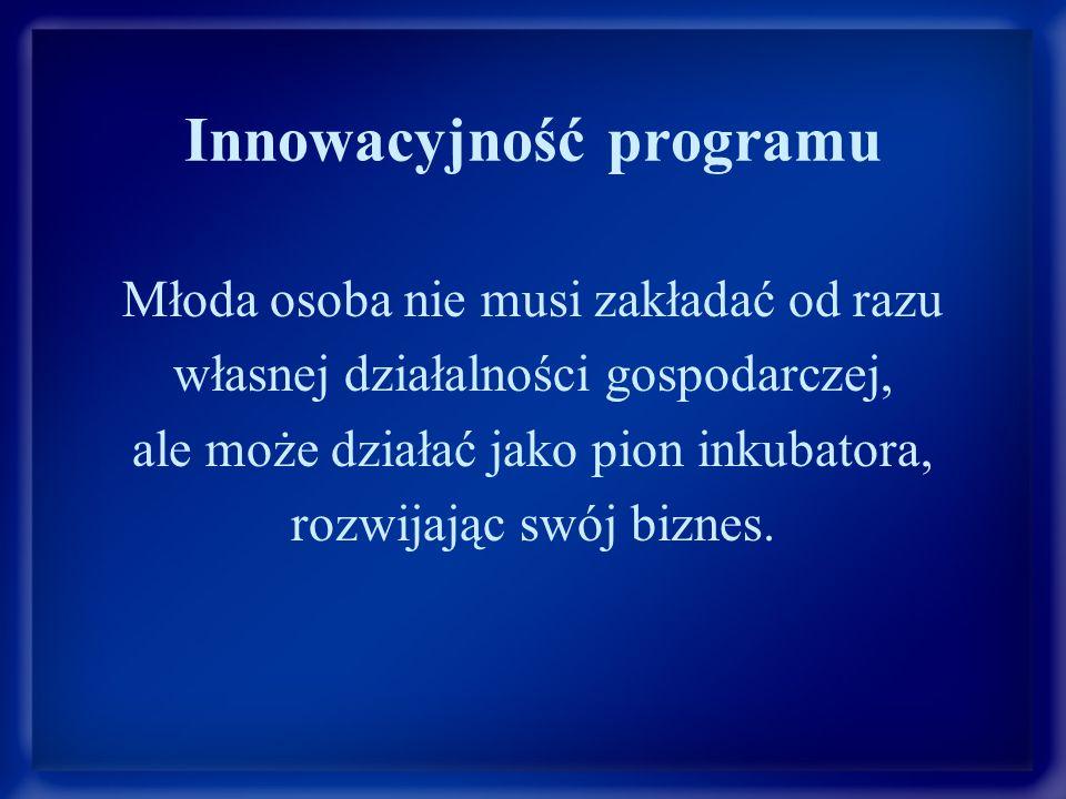 Innowacyjność programu Młoda osoba nie musi zakładać od razu własnej działalności gospodarczej, ale może działać jako pion inkubatora, rozwijając swój biznes.