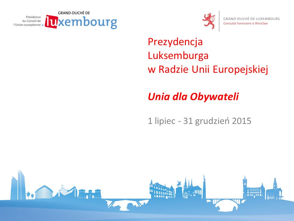 1 lipiec - 31 grudzień 2015 Prezydencja Luksemburga w Radzie Unii Europejskiej Unia dla Obywateli