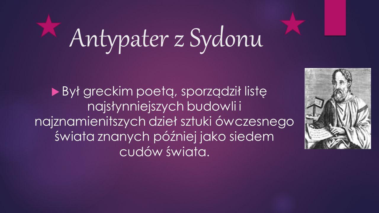 Antypater z Sydonu  Był greckim poetą, sporządził listę najsłynniejszych budowli i najznamienitszych dzieł sztuki ówczesnego świata znanych później jako siedem cudów świata.