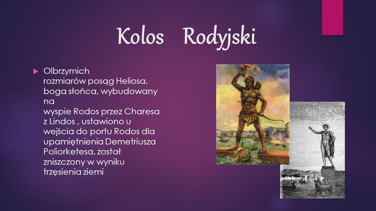 Kolos Rodyjski  Olbrzymich rozmiarów posąg Heliosa, boga słońca, wybudowany na wyspie Rodos przez Charesa z Lindos, ustawiono u wejścia do portu Rodos dla upamiętnienia Demetriusza Poliorketesa, został zniszczony w wyniku trzęsienia ziemi