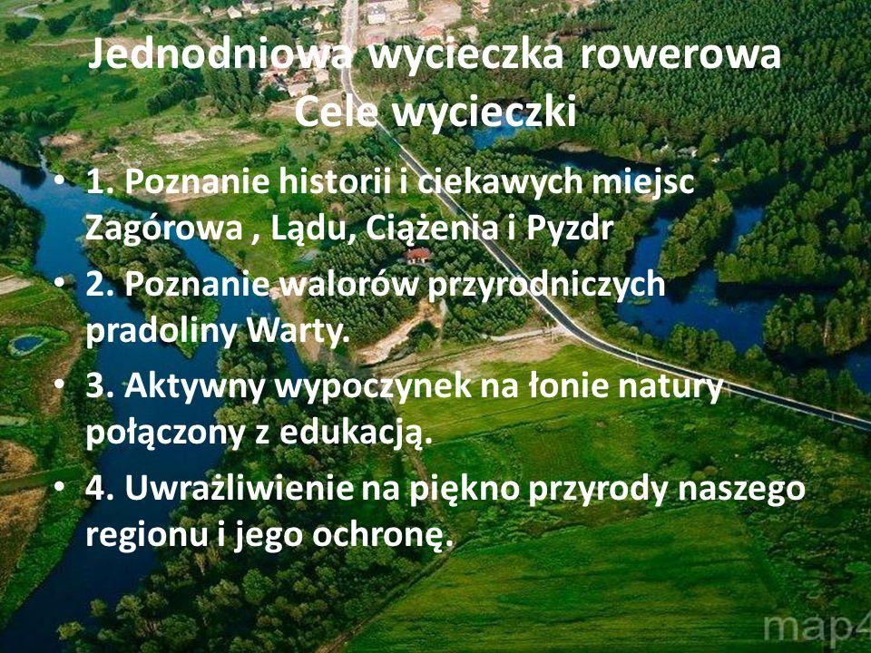 Jednodniowa wycieczka rowerowa Cele wycieczki 1. Poznanie historii i ciekawych miejsc Zagórowa, Lądu, Ciążenia i Pyzdr 2. Poznanie walorów przyrodnicz