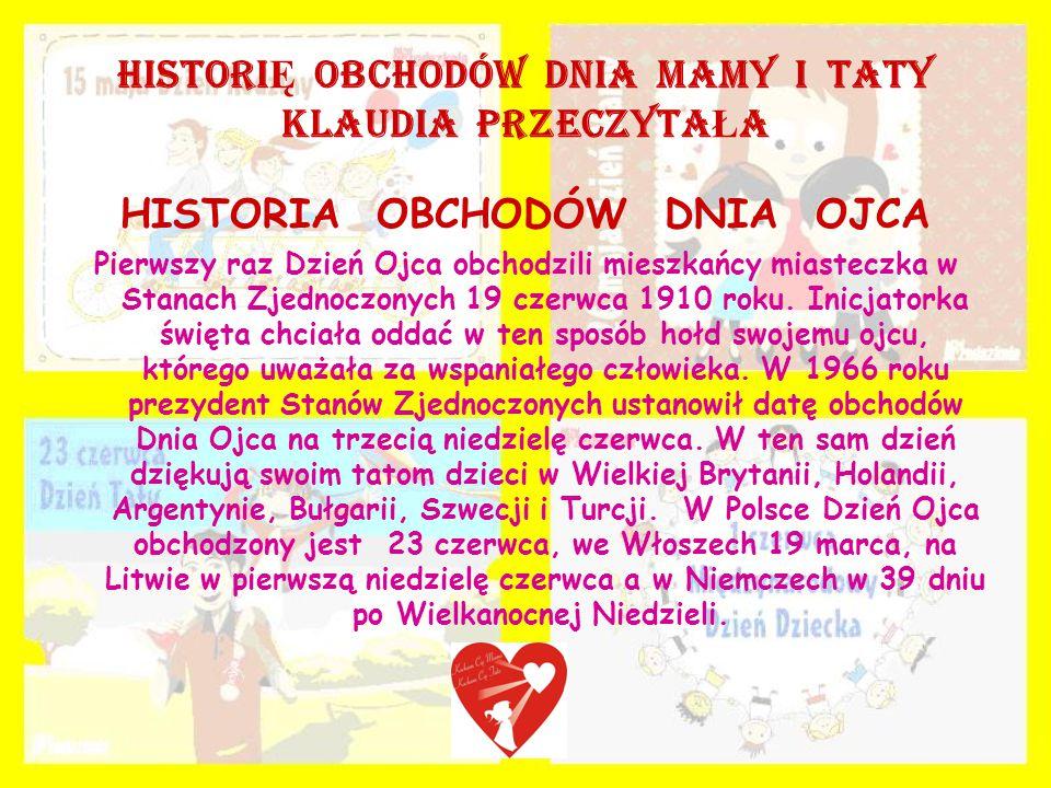 HISTORI Ę OBCHODÓW DNIA MAMY I TATY KLAUDIA PRZECZYTA Ł A HISTORIA OBCHODÓW DNIA OJCA Pierwszy raz Dzień Ojca obchodzili mieszkańcy miasteczka w Stanach Zjednoczonych 19 czerwca 1910 roku.
