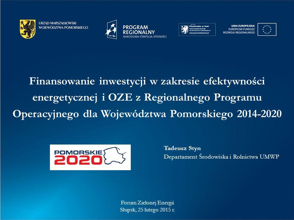 Finansowanie inwestycji w zakresie efektywności energetycznej i OZE z Regionalnego Programu Operacyjnego dla Województwa Pomorskiego 2014-2020 Forum Zielonej Energii Słupsk, 25 lutego 2015 r.