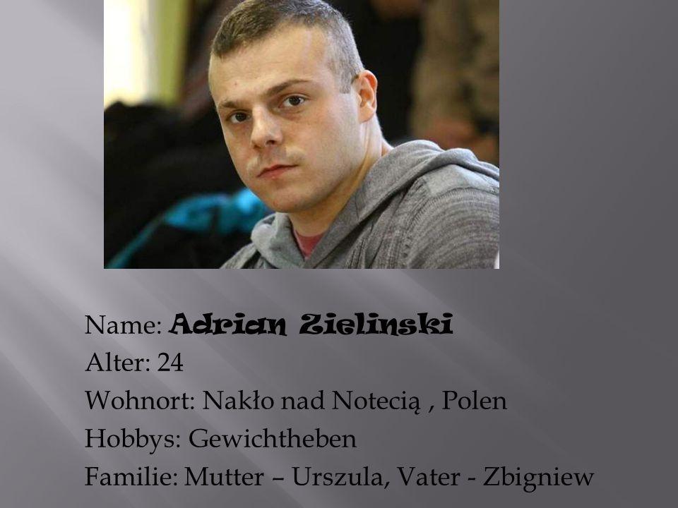 Name: Adrian Zielinski Alter: 24 Wohnort: Nakło nad Notecią, Polen Hobbys: Gewichtheben Familie: Mutter – Urszula, Vater - Zbigniew