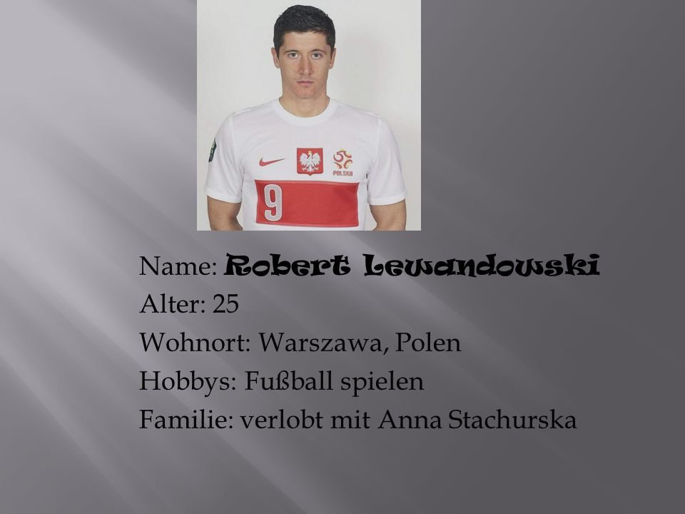 Name: Robert Lewandowski Alter: 25 Wohnort: Warszawa, Polen Hobbys: Fußball spielen Familie: verlobt mit Anna Stachurska