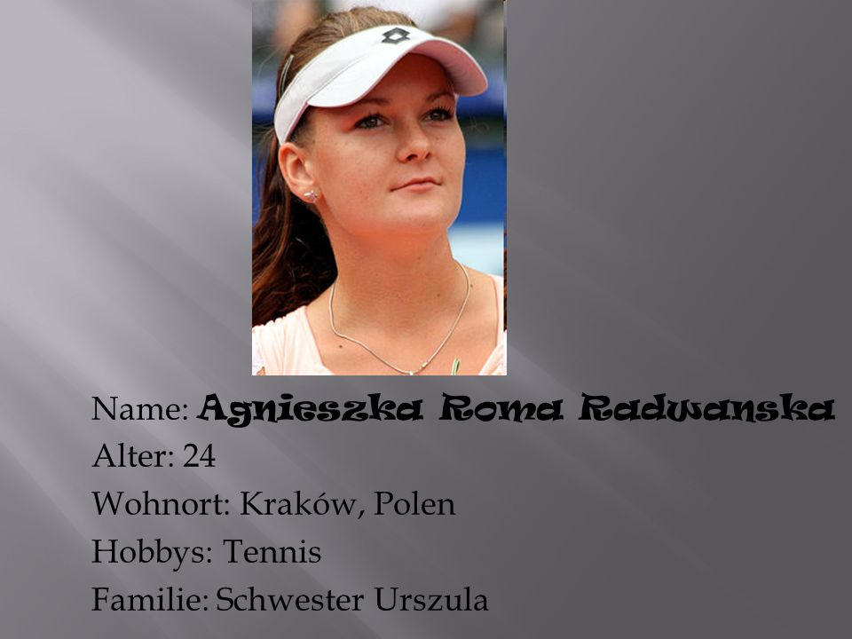 Name: Agnieszka Roma Radwanska Alter: 24 Wohnort: Kraków, Polen Hobbys: Tennis Familie: Schwester Urszula