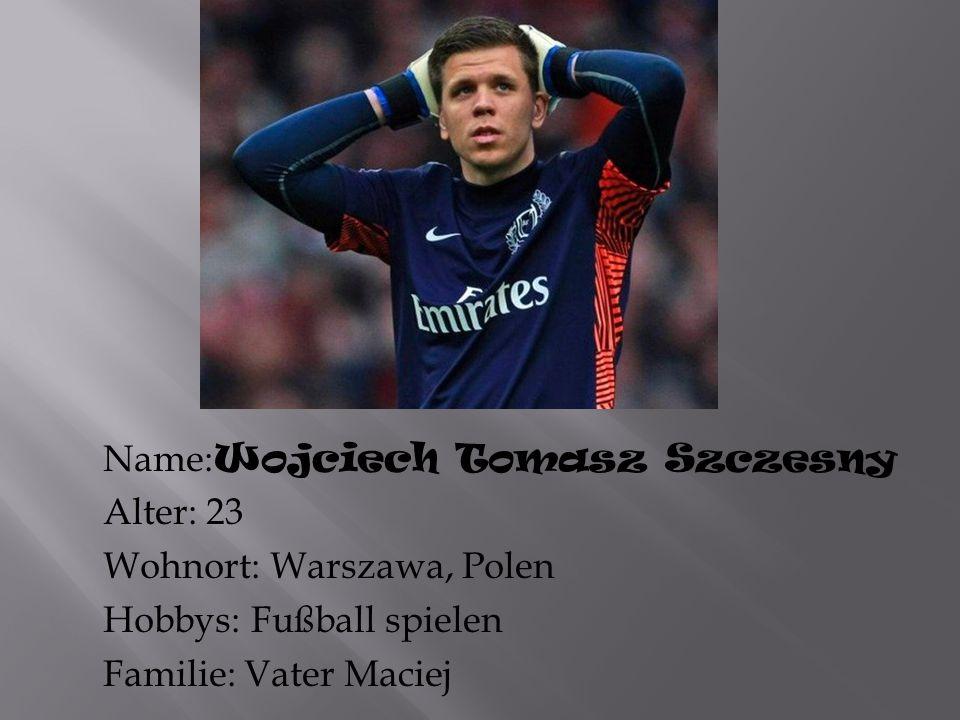 Name: Wojciech Tomasz Szczesny Alter: 23 Wohnort: Warszawa, Polen Hobbys: Fußball spielen Familie: Vater Maciej