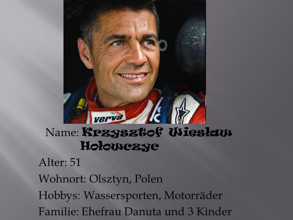 Name: Krzysztof Wiesław Hołowczyc Alter: 51 Wohnort: Olsztyn, Polen Hobbys: Wassersporten, Motorräder Familie: Ehefrau Danuta und 3 Kinder