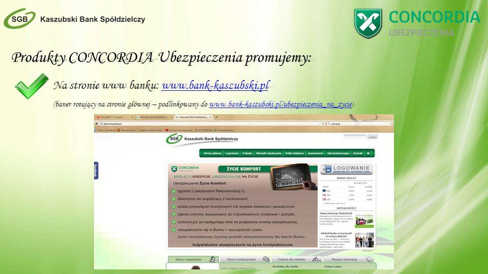 Produkty CONCORDIA Ubezpieczenia promujemy: Na stronie www banku: www.bank-kaszubski.pl www.bank-kaszubski.pl (baner rotujący na stronie głównej – podlinkowany do www.bank-kaszubski.pl/ubezpieczenia_na_zycie) www.bank-kaszubski.pl/ubezpieczenia_na_zycie