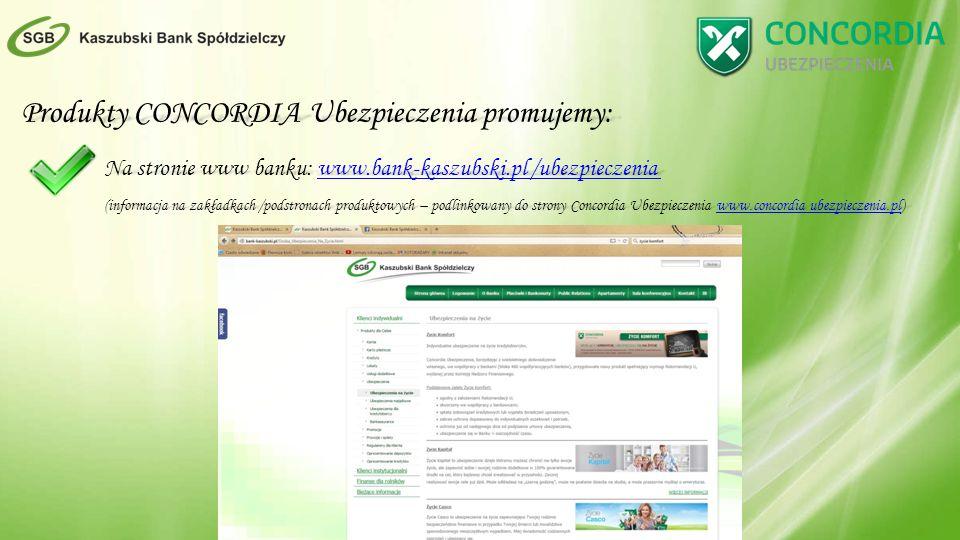 Produkty CONCORDIA Ubezpieczenia promujemy: Na stronie www banku: www.bank-kaszubski.pl /ubezpieczenia www.bank-kaszubski.pl /ubezpieczeniawww.bank-kaszubski.pl /ubezpieczenia (informacja na zakładkach /podstronach produktowych – podlinkowany do strony Concordia Ubezpieczenia www.concordia ubezpieczenia.pl) www.concordia ubezpieczenia.plwww.concordia ubezpieczenia.pl