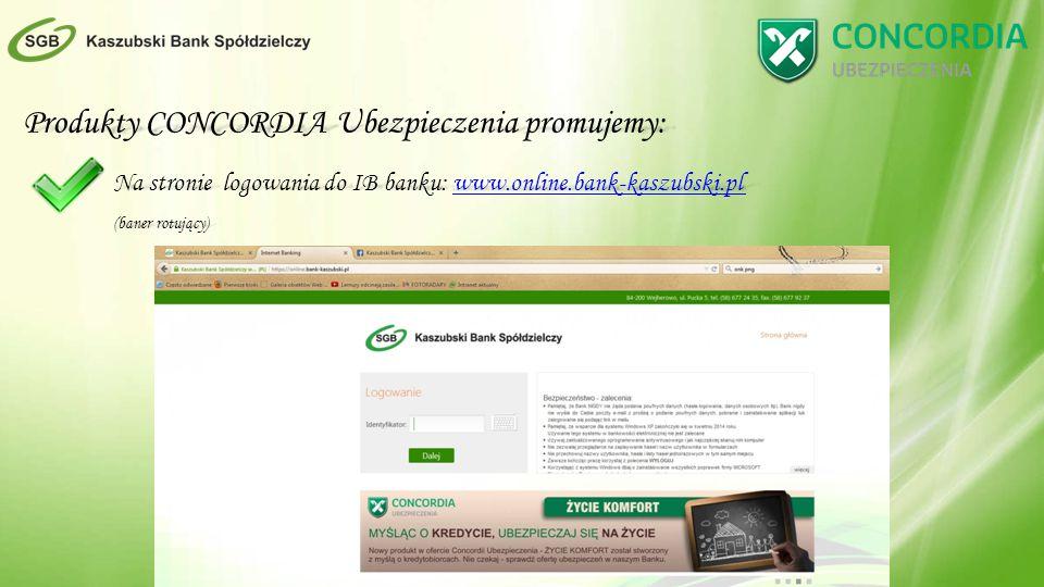 Produkty CONCORDIA Ubezpieczenia promujemy: Na stronie logowania do IB banku: www.online.bank-kaszubski.pl www.online.bank-kaszubski.pl (baner rotujący)