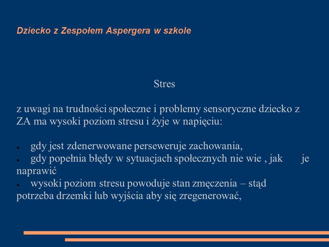 Dziecko z Zespołem Aspergera w szkole Stres z uwagi na trudności społeczne i problemy sensoryczne dziecko z ZA ma wysoki poziom stresu i żyje w napięc