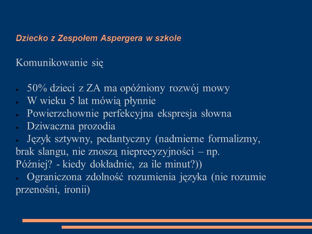 Dziecko z Zespołem Aspergera w szkole Komunikowanie się ● 50% dzieci z ZA ma opóźniony rozwój mowy ● W wieku 5 lat mówią płynnie ● Powierzchownie perf