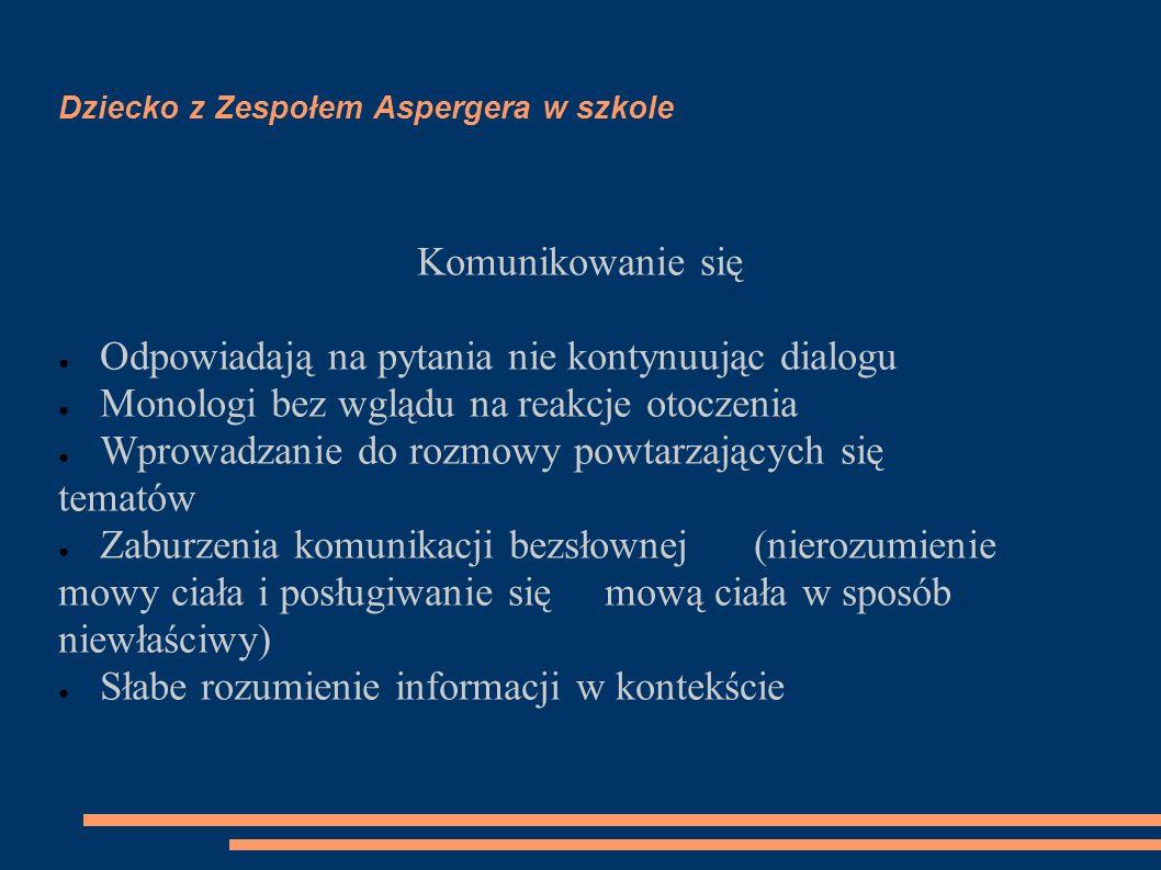 Dziecko z Zespołem Aspergera w szkole Komunikowanie się ● Odpowiadają na pytania nie kontynuując dialogu ● Monologi bez wglądu na reakcje otoczenia ●