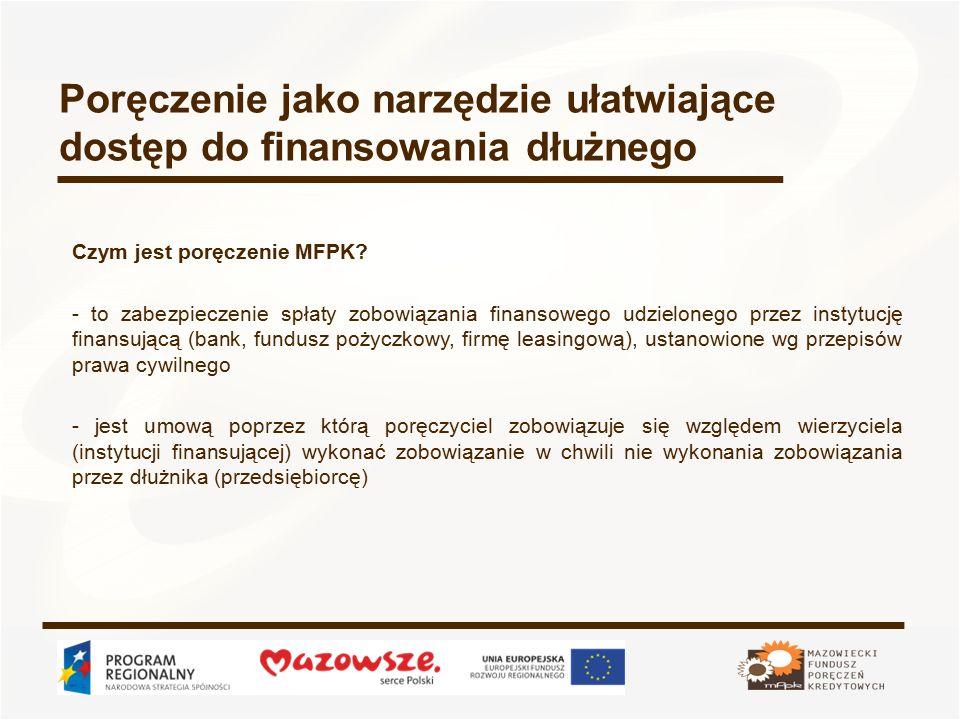 Poręczenie jako narzędzie ułatwiające dostęp do finansowania dłużnego wszystkie formy kredytów i pożyczek dla przedsiębiorców, oferowane przez instytucje finansujące umowy leasingowe (wszystkie rodzaje leasingu: operacyjny, finansowy, zwrotny) wadia do przetargów, organizowanych zgodnie z Ustawą Prawo zamówień publicznych Jakie zobowiązania mogą być objęte poręczeniem MFPK?