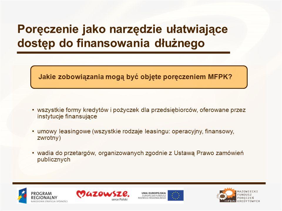 Poręczenie jako narzędzie ułatwiające dostęp do finansowania dłużnego wszystkie formy kredytów i pożyczek dla przedsiębiorców, oferowane przez instytucje finansujące umowy leasingowe (wszystkie rodzaje leasingu: operacyjny, finansowy, zwrotny) wadia do przetargów, organizowanych zgodnie z Ustawą Prawo zamówień publicznych Jakie zobowiązania mogą być objęte poręczeniem MFPK
