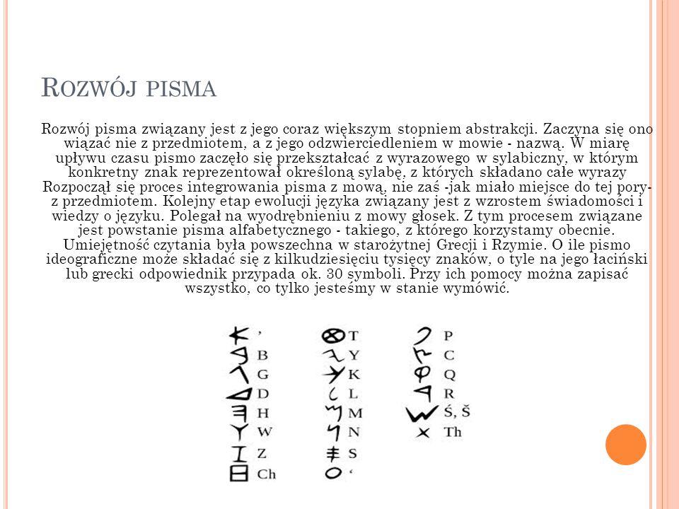 R OZWÓJ PISMA Rozwój pisma związany jest z jego coraz większym stopniem abstrakcji. Zaczyna się ono wiązać nie z przedmiotem, a z jego odzwierciedleni