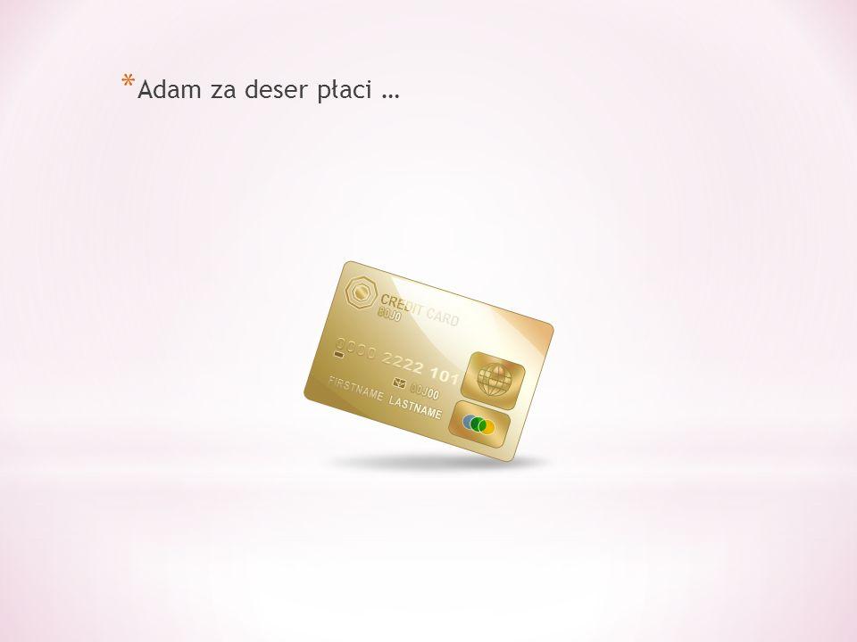 * Adam za deser płaci …