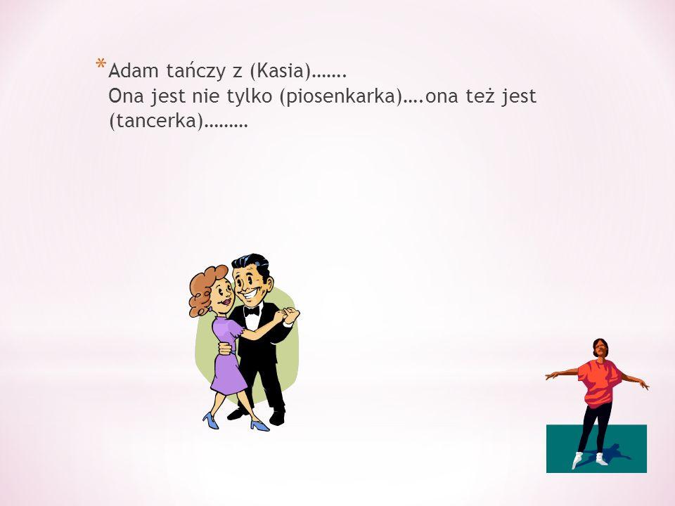 * Adam tańczy z (Kasia)……. Ona jest nie tylko (piosenkarka)….ona też jest (tancerka)………