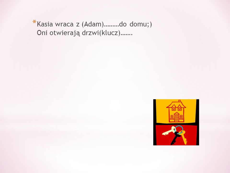 * Kasia wraca z (Adam)………do domu;) Oni otwierają drzwi(klucz)…….