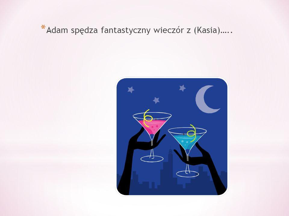 * Adam spędza fantastyczny wieczór z (Kasia)…..