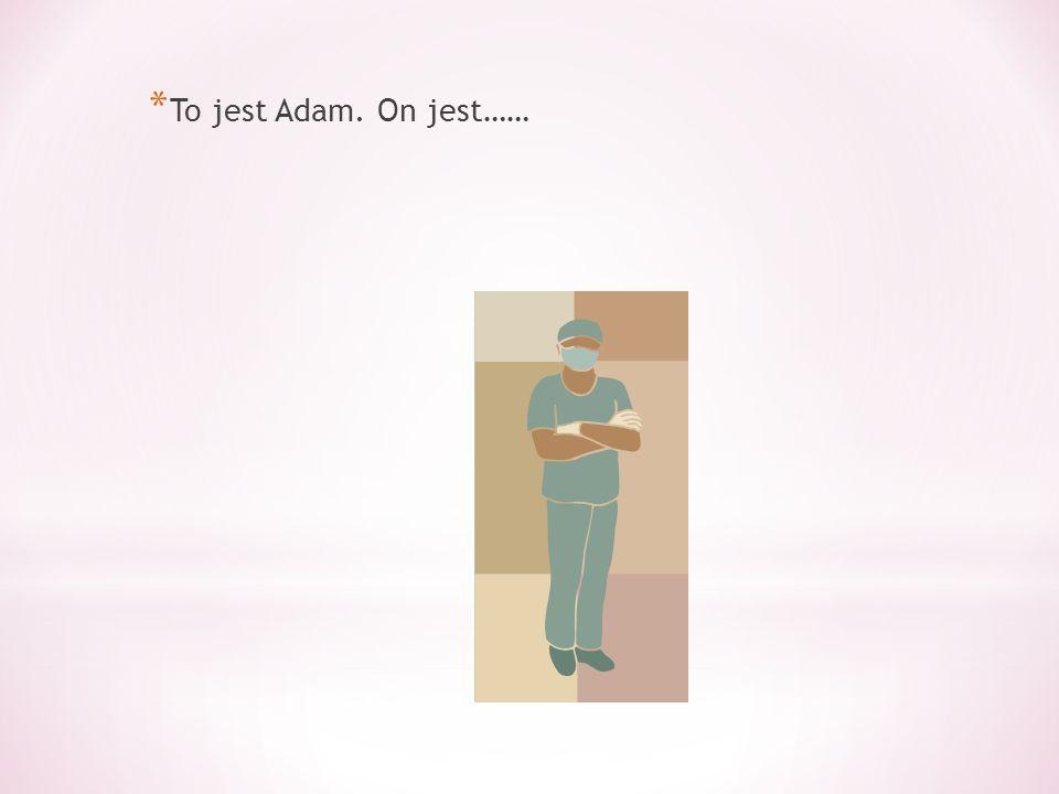 * To jest Adam. On jest……