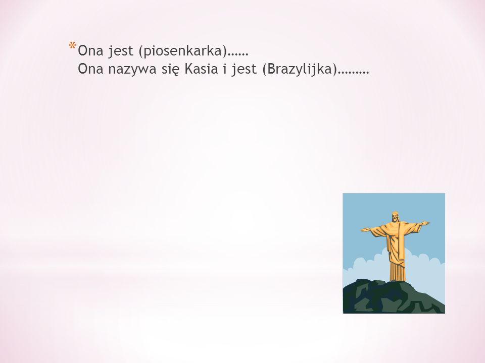 * Ona jest (piosenkarka)…… Ona nazywa się Kasia i jest (Brazylijka)………