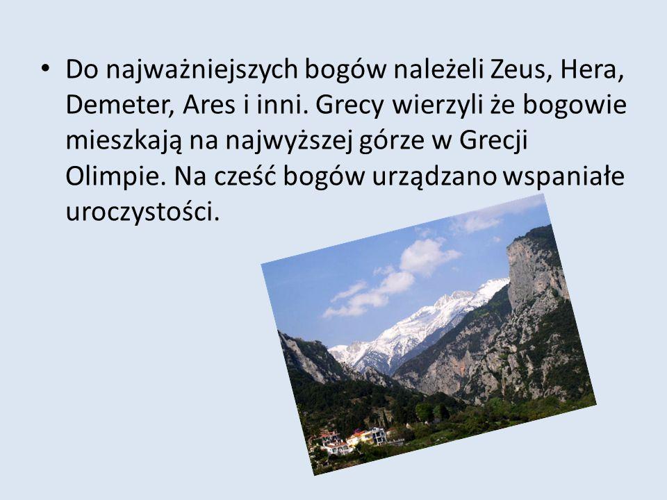 Do najważniejszych bogów należeli Zeus, Hera, Demeter, Ares i inni. Grecy wierzyli że bogowie mieszkają na najwyższej górze w Grecji Olimpie. Na cześć