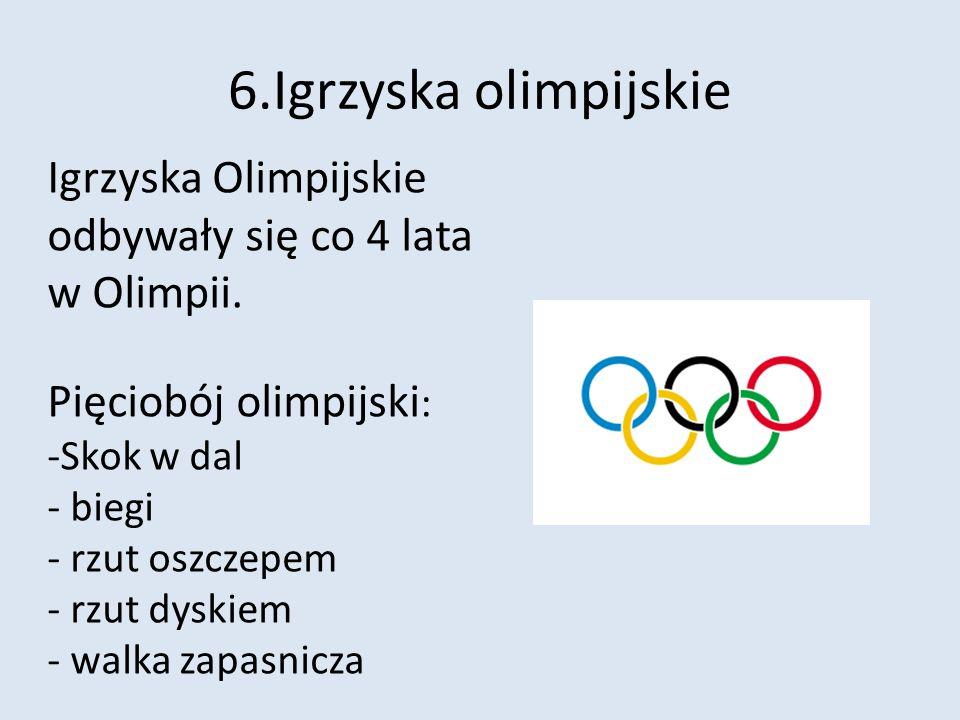6.Igrzyska olimpijskie Igrzyska Olimpijskie odbywały się co 4 lata w Olimpii. Pięciobój olimpijski : -Skok w dal - biegi - rzut oszczepem - rzut dyski
