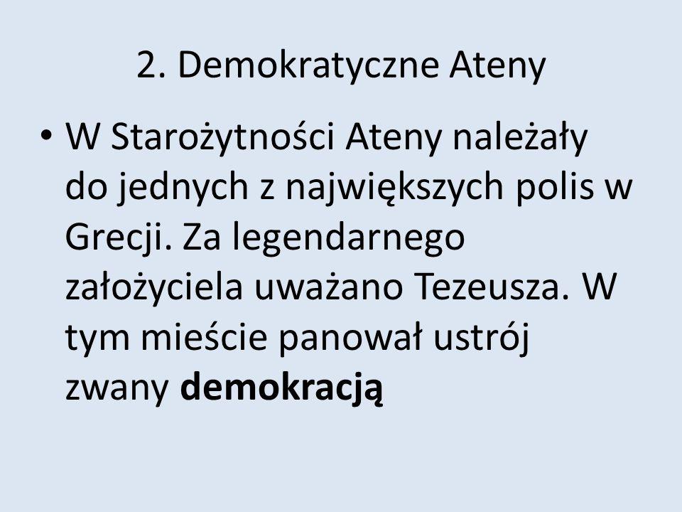 2. Demokratyczne Ateny W Starożytności Ateny należały do jednych z największych polis w Grecji. Za legendarnego założyciela uważano Tezeusza. W tym mi