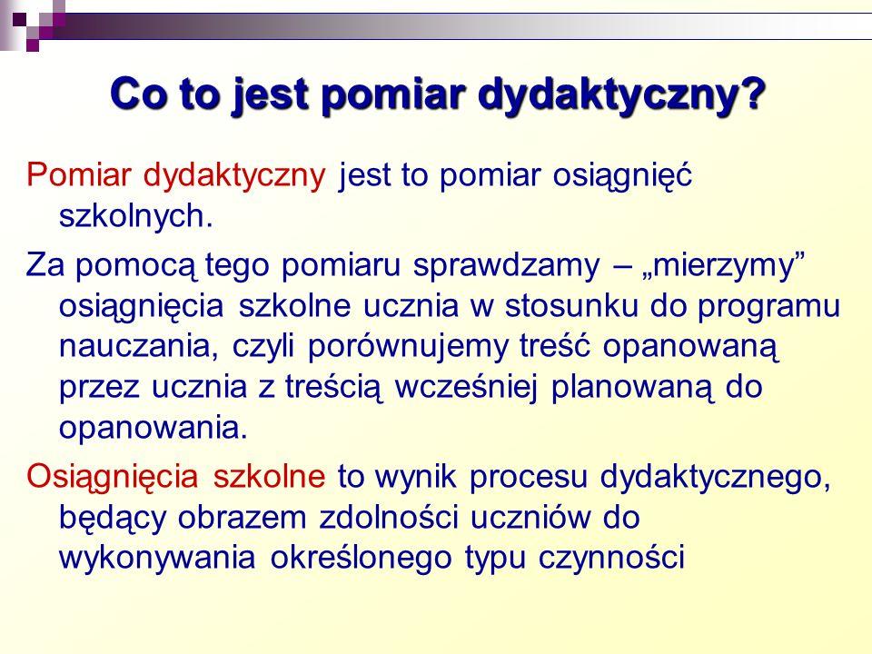 Co to jest pomiar dydaktyczny.(c.d.) Pomiar dydaktyczny dotyczy osiągnięć poznawczych, tzn.