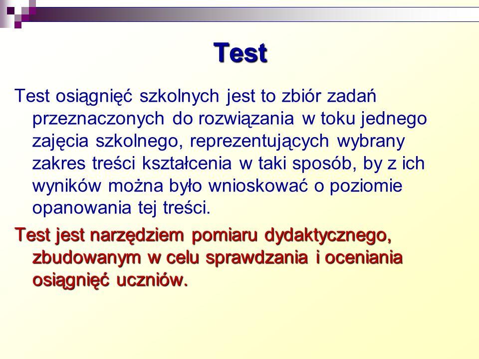 Rodzaje testów Test osiągnięć szkolnych Rodzaj pomiaru Różnicujący Sprawdzający jednostopniowy Sprawdzający wielostopniowy Zaawansowanie konstrukcyjne Nieformalny Standaryzowany Zasięg stosowania Nauczycielski Szerokiego użytku Sposób udzielania odpowiedzi Praktyczny Ustny Pisemny