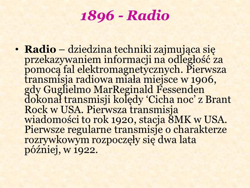 1896 - Radio Radio – dziedzina techniki zajmująca się przekazywaniem informacji na odległość za pomocą fal elektromagnetycznych. Pierwsza transmisja r