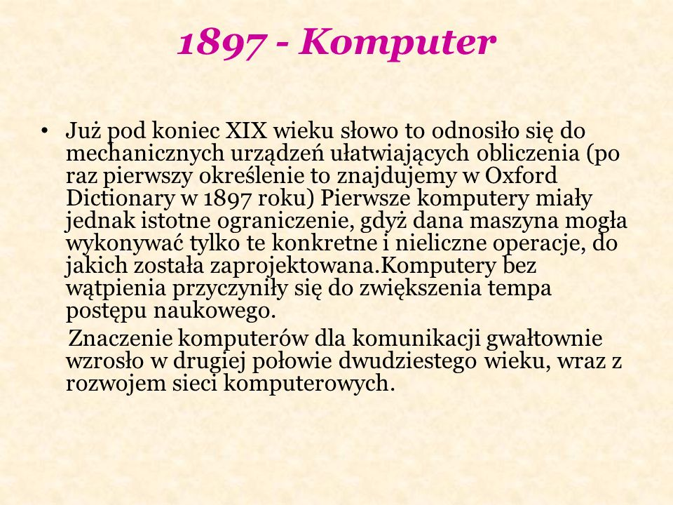 1897 - Komputer Już pod koniec XIX wieku słowo to odnosiło się do mechanicznych urządzeń ułatwiających obliczenia (po raz pierwszy określenie to znajdujemy w Oxford Dictionary w 1897 roku) Pierwsze komputery miały jednak istotne ograniczenie, gdyż dana maszyna mogła wykonywać tylko te konkretne i nieliczne operacje, do jakich została zaprojektowana.Komputery bez wątpienia przyczyniły się do zwiększenia tempa postępu naukowego.