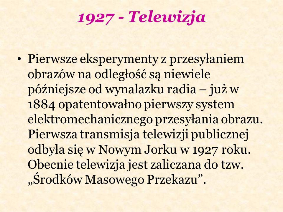 1927 - Telewizja Pierwsze eksperymenty z przesyłaniem obrazów na odległość są niewiele późniejsze od wynalazku radia – już w 1884 opatentowałno pierwszy system elektromechanicznego przesyłania obrazu.
