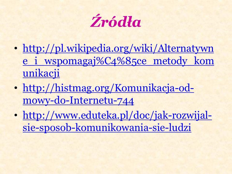 Źródła http://pl.wikipedia.org/wiki/Alternatywn e_i_wspomagaj%C4%85ce_metody_kom unikacji http://pl.wikipedia.org/wiki/Alternatywn e_i_wspomagaj%C4%85