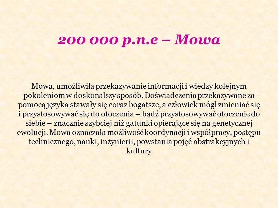 200 000 p.n.e – Mowa Mowa, umożliwiła przekazywanie informacji i wiedzy kolejnym pokoleniom w doskonalszy sposób. Doświadczenia przekazywane za pomocą