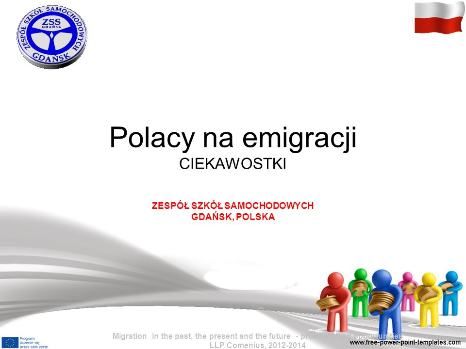 Polacy na emigracji CIEKAWOSTKI ZESPÓŁ SZKÓŁ SAMOCHODOWYCH GDAŃSK, POLSKA Migration in the past, the present and the future - problems and opportuniti