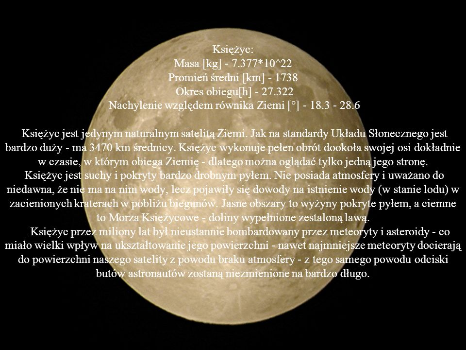 Księżyc: Masa [kg] - 7.377*10^22 Promień średni [km] - 1738 Okres obiegu[h] - 27.322 Nachylenie względem równika Ziemi [°] - 18.3 - 28.6 Księżyc jest