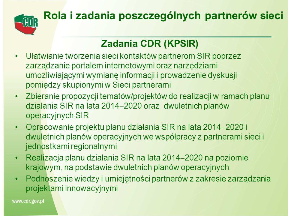 Zadania CDR (KPSIR) Ułatwianie tworzenia sieci kontaktów partnerom SIR poprzez zarządzanie portalem internetowymi oraz narzędziami umożliwiającymi wymianę informacji i prowadzenie dyskusji pomiędzy skupionymi w Sieci partnerami Zbieranie propozycji tematów/projektów do realizacji w ramach planu działania SIR na lata 2014  2020 oraz dwuletnich planów operacyjnych SIR Opracowanie projektu planu działania SIR na lata 2014  2020 i dwuletnich planów operacyjnych we współpracy z partnerami sieci i jednostkami regionalnymi Realizacja planu działania SIR na lata 2014  2020 na poziomie krajowym, na podstawie dwuletnich planów operacyjnych Podnoszenie wiedzy i umiejętności partnerów z zakresie zarządzania projektami innowacyjnymi Rola i zadania poszczególnych partnerów sieci