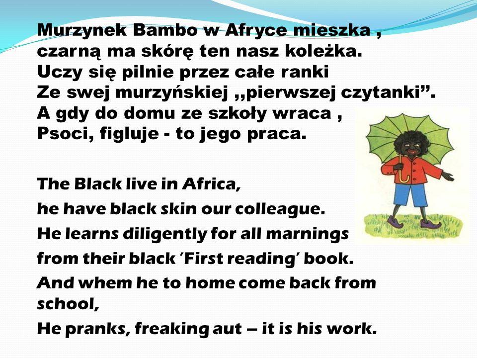 Murzynek Bambo w Afryce mieszka, czarną ma skórę ten nasz koleżka. Uczy się pilnie przez całe ranki Ze swej murzyńskiej,,pierwszej czytanki''. A gdy d
