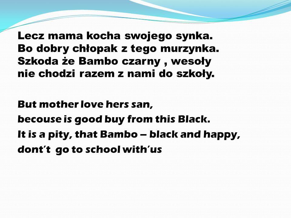 Lecz mama kocha swojego synka. Bo dobry chłopak z tego murzynka. Szkoda że Bambo czarny, wesoły nie chodzi razem z nami do szkoły. But mother love her