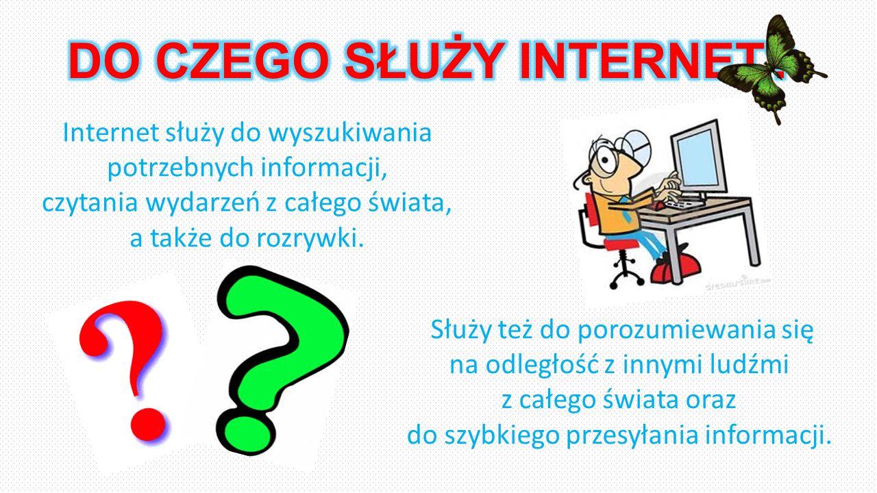 Internet służy do wyszukiwania potrzebnych informacji, czytania wydarzeń z całego świata, a także do rozrywki. Służy też do porozumiewania się na odle