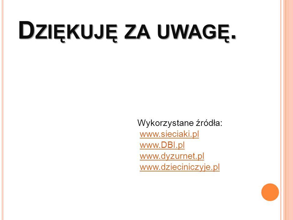 D ZIĘKUJĘ ZA UWAGĘ. Wykorzystane źródła: www.sieciaki.pl www.DBI.pl www.dyzurnet.pl www.dzieciniczyje.pl