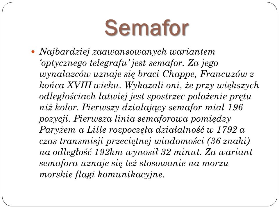 Semafor Najbardziej zaawansowanych wariantem 'optycznego telegrafu' jest semafor. Za jego wynalazców uznaje się braci Chappe, Francuzów z końca XVIII