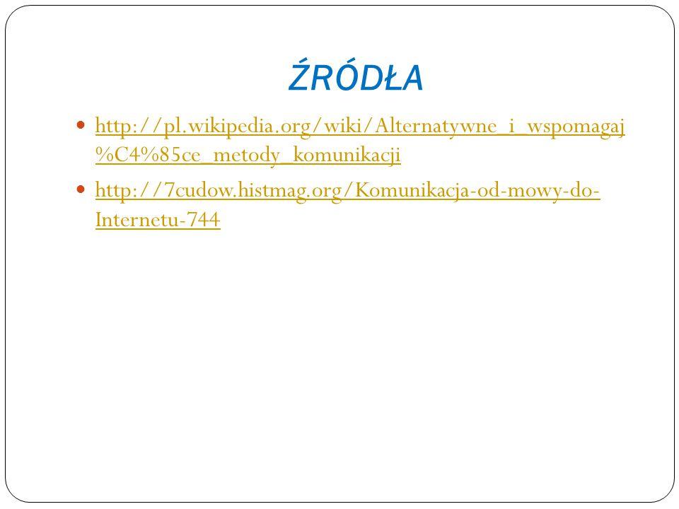 ŹRÓDŁA http://pl.wikipedia.org/wiki/Alternatywne_i_wspomagaj %C4%85ce_metody_komunikacji http://pl.wikipedia.org/wiki/Alternatywne_i_wspomagaj %C4%85c