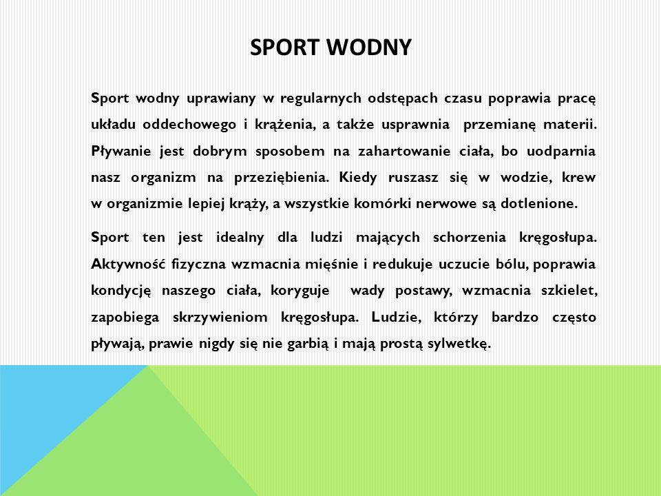 SPORT WODNY Sport wodny uprawiany w regularnych odstępach czasu poprawia pracę układu oddechowego i krążenia, a także usprawnia przemianę materii. Pły