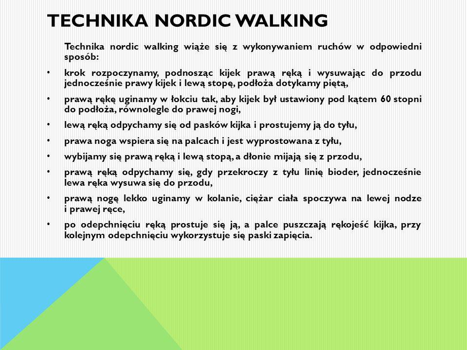 TECHNIKA NORDIC WALKING Technika nordic walking wiąże się z wykonywaniem ruchów w odpowiedni sposób: krok rozpoczynamy, podnosząc kijek prawą ręką i w