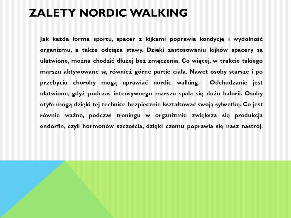 ZALETY NORDIC WALKING Jak każda forma sportu, spacer z kijkami poprawia kondycję i wydolność organizmu, a także odciąża stawy. Dzięki zastosowaniu kij